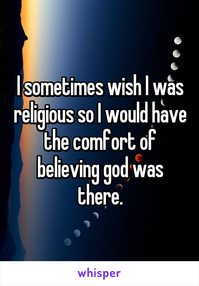 I sometimes wish I was religious so I would have the comfort of believing god was there.