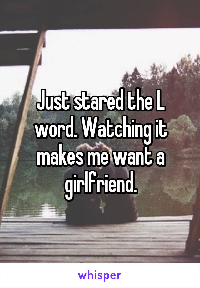 Just stared the L word. Watching it makes me want a girlfriend.