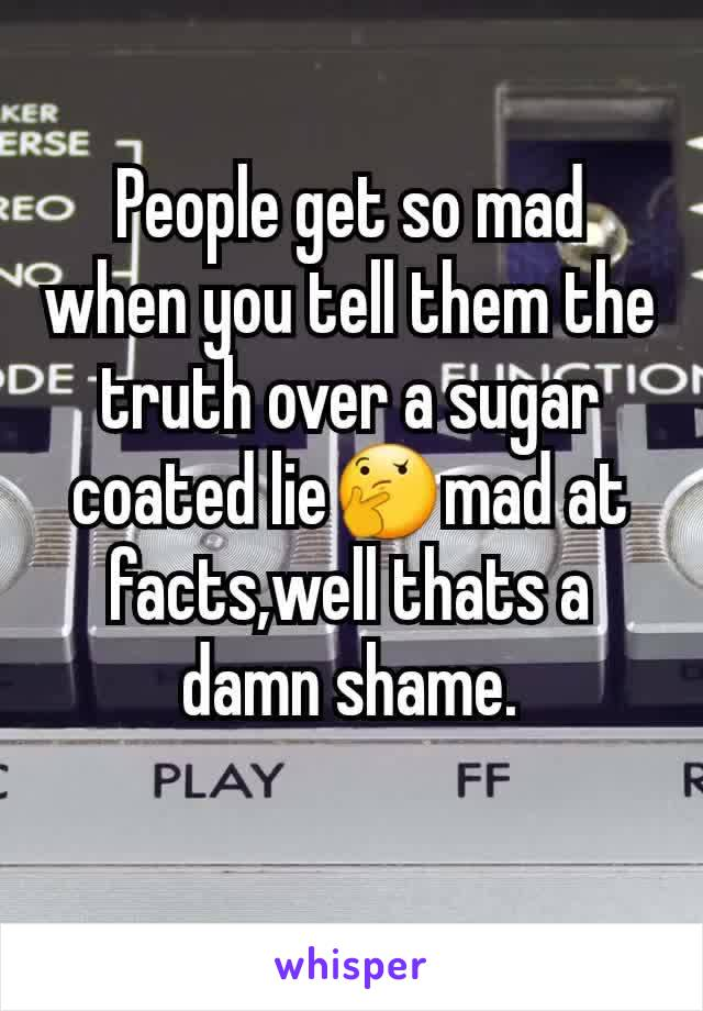 People get so mad when you tell them the truth over a sugar coated lie🤔mad at facts,well thats a damn shame.