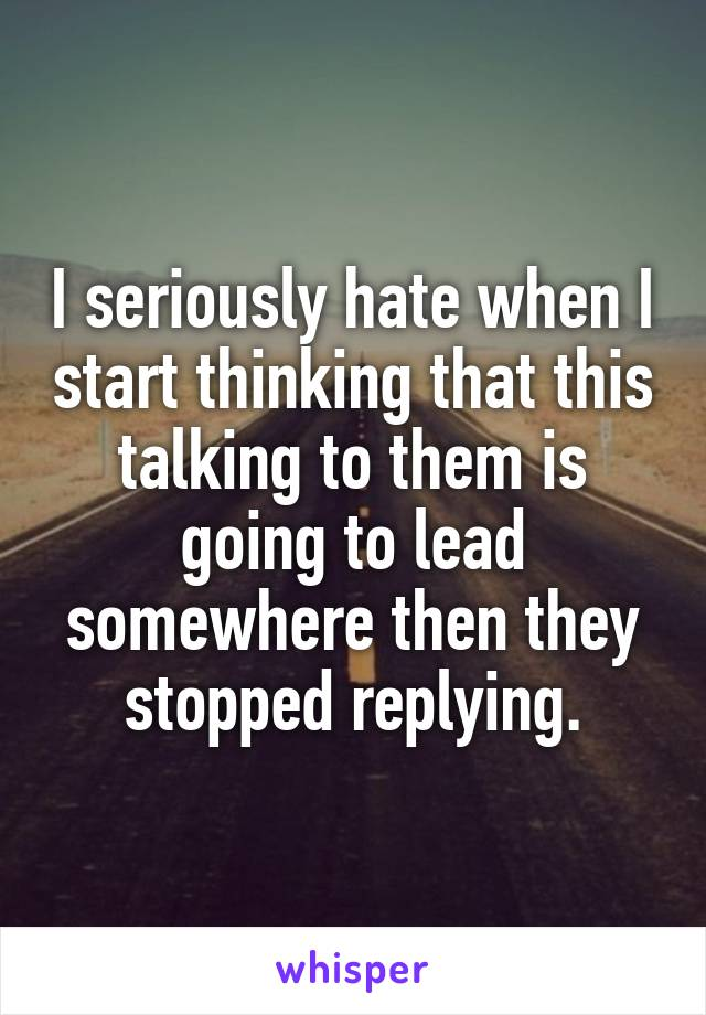 I seriously hate when I start thinking that this talking to them is going to lead somewhere then they stopped replying.