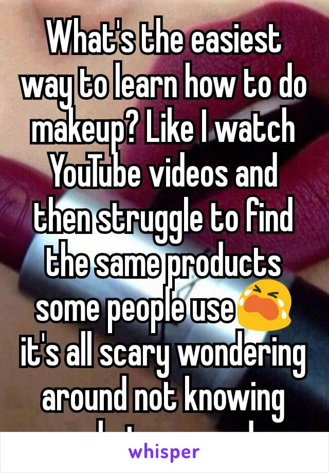 What's the easiest way to learn how to do makeup? Like I watch YouTube videos and then struggle to find the same products some people use😭 it's all scary wondering around not knowing what you need