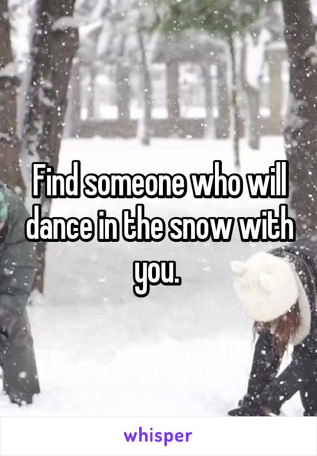 Find someone who will dance in the snow with you.