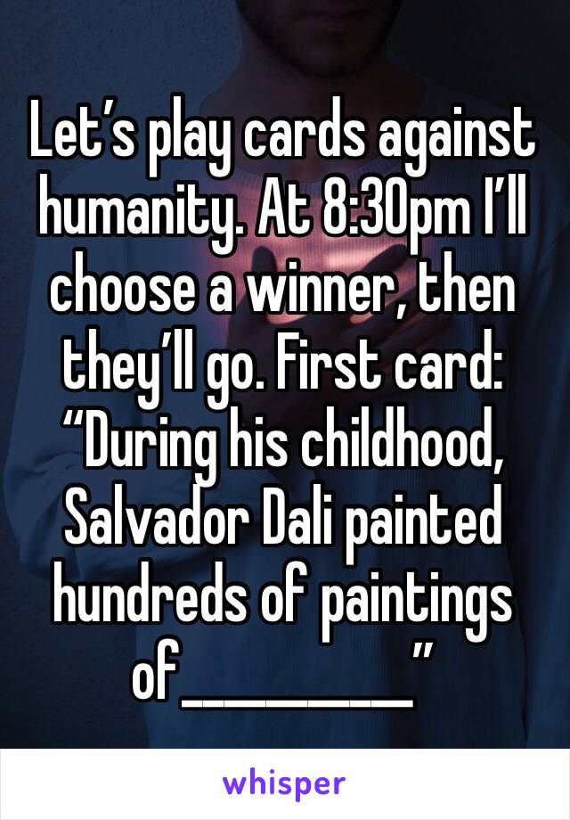 """Let's play cards against humanity. At 8:30pm I'll choose a winner, then they'll go. First card: """"During his childhood, Salvador Dali painted hundreds of paintings of___________"""""""