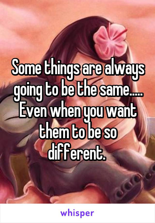 Some things are always going to be the same..... Even when you want them to be so different.