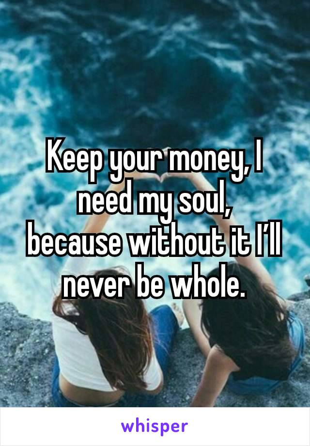 Keep your money, I need my soul, because without it I'll never be whole.