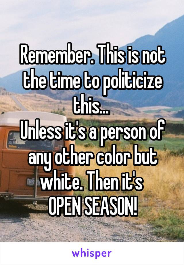 Remember. This is not the time to politicize this...  Unless it's a person of any other color but white. Then it's  OPEN SEASON!