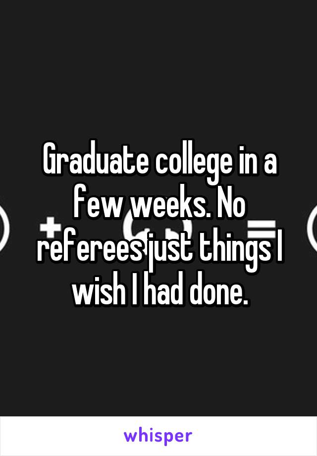 Graduate college in a few weeks. No referees just things I wish I had done.