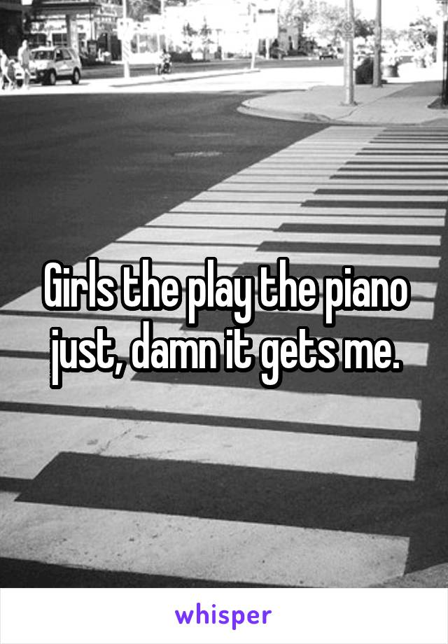 Girls the play the piano just, damn it gets me.