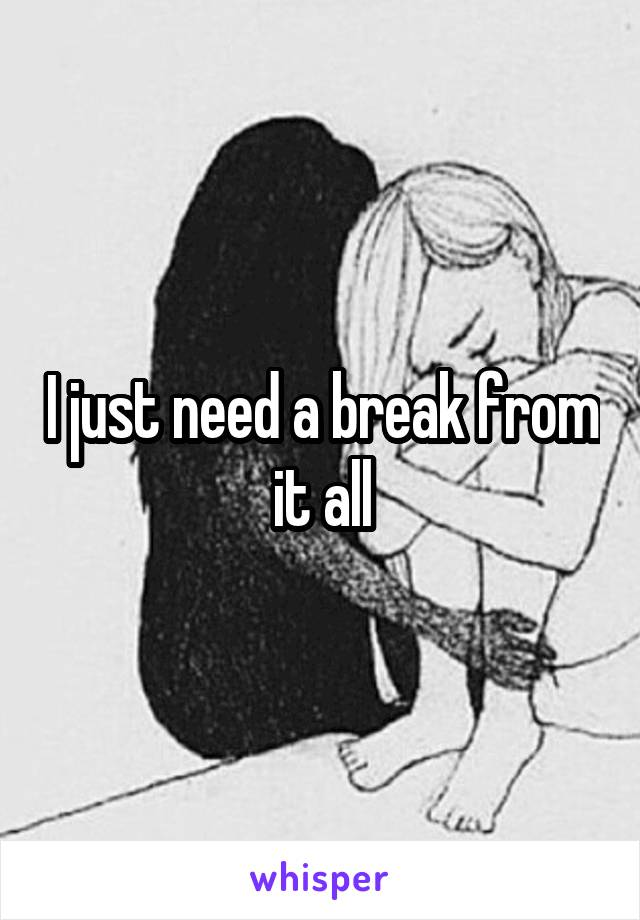 I just need a break from it all
