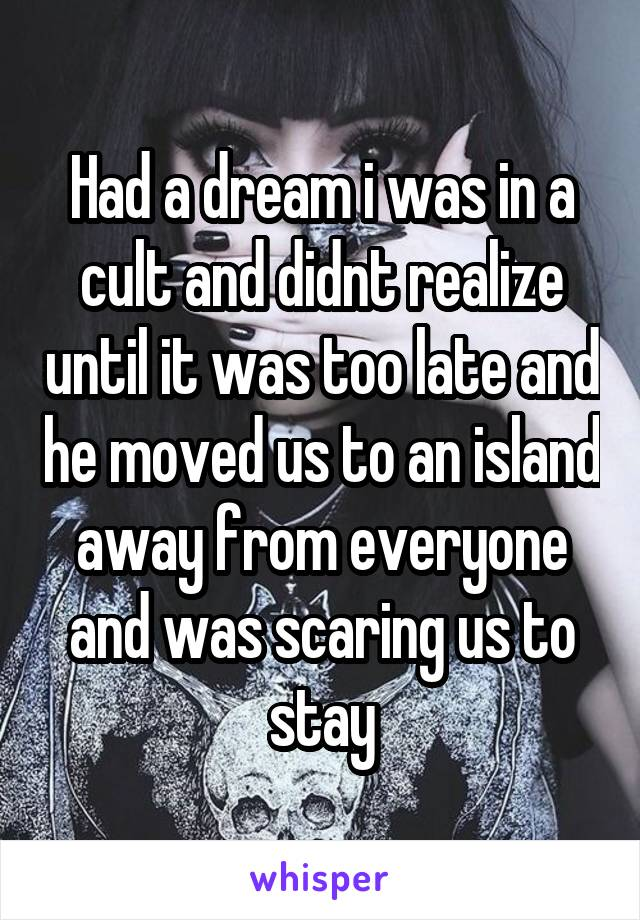 Had a dream i was in a cult and didnt realize until it was too late and he moved us to an island away from everyone and was scaring us to stay