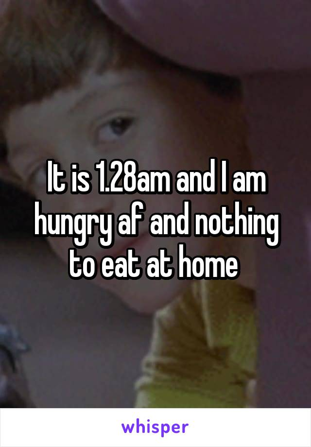 It is 1.28am and I am hungry af and nothing to eat at home