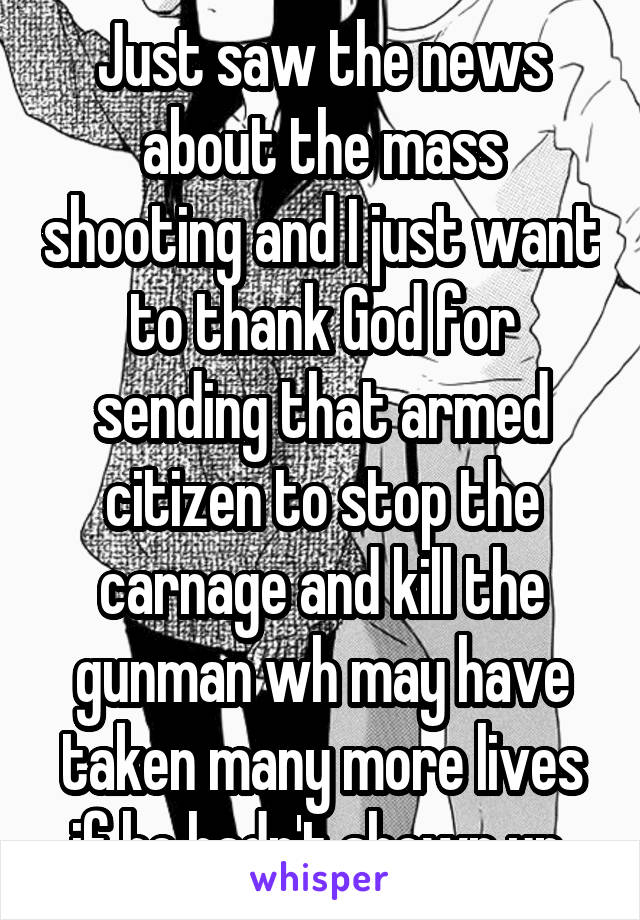Just saw the news about the mass shooting and I just want to thank God for sending that armed citizen to stop the carnage and kill the gunman wh may have taken many more lives if he hadn't shown up
