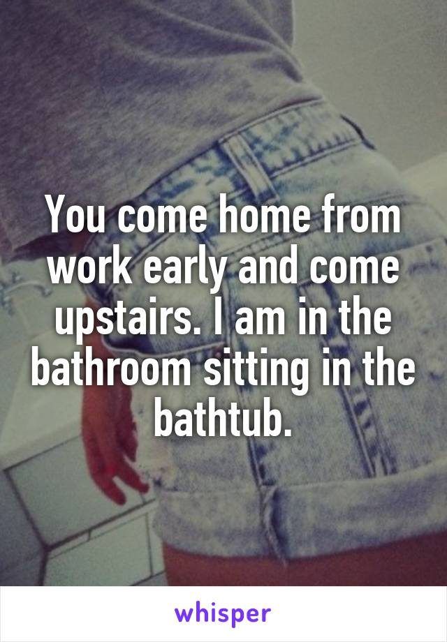 You come home from work early and come upstairs. I am in the bathroom sitting in the bathtub.