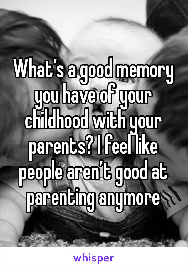 What's a good memory you have of your childhood with your parents? I feel like people aren't good at parenting anymore