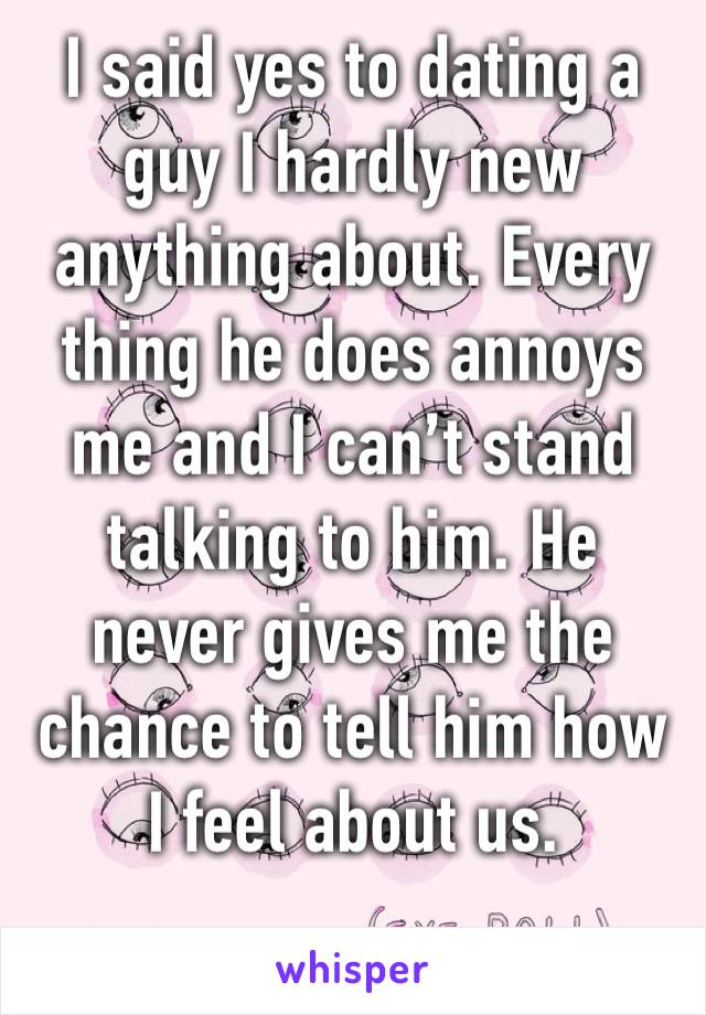 I said yes to dating a guy I hardly new anything about. Every thing he does annoys me and I can't stand talking to him. He never gives me the chance to tell him how I feel about us.