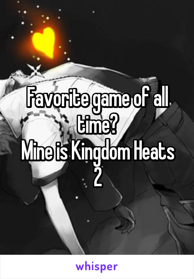 Favorite game of all time? Mine is Kingdom Heats 2