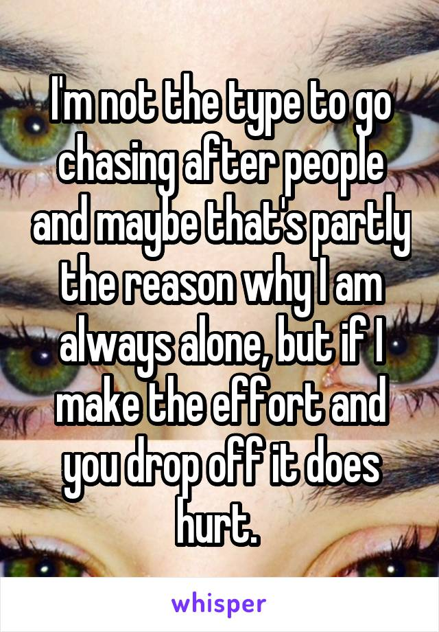 I'm not the type to go chasing after people and maybe that's partly the reason why I am always alone, but if I make the effort and you drop off it does hurt.