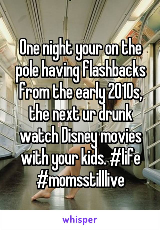 One night your on the pole having flashbacks from the early 2010s, the next ur drunk watch Disney movies with your kids. #life #momsstilllive