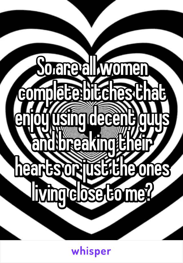So are all women complete bitches that enjoy using decent guys and breaking their hearts or just the ones living close to me?