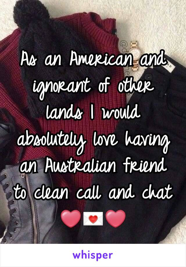 As an American and ignorant of other lands I would absolutely love having an Australian friend to clean call and chat ❤💌❤
