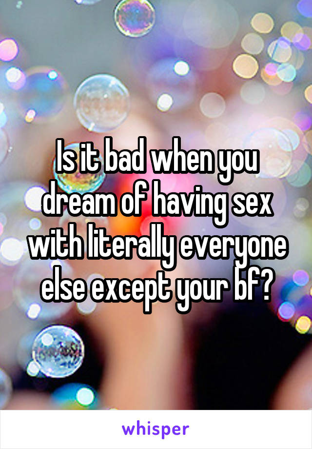 Is it bad when you dream of having sex with literally everyone else except your bf?