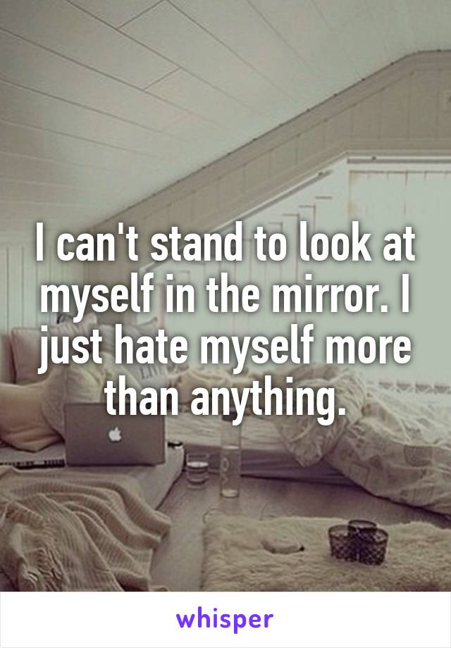 I can't stand to look at myself in the mirror. I just hate myself more than anything.