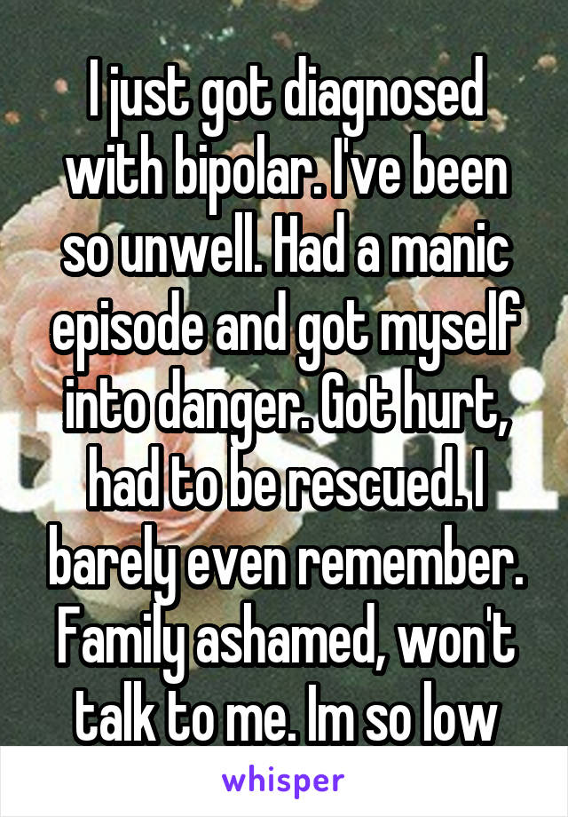 I just got diagnosed with bipolar. I've been so unwell. Had a manic episode and got myself into danger. Got hurt, had to be rescued. I barely even remember. Family ashamed, won't talk to me. Im so low