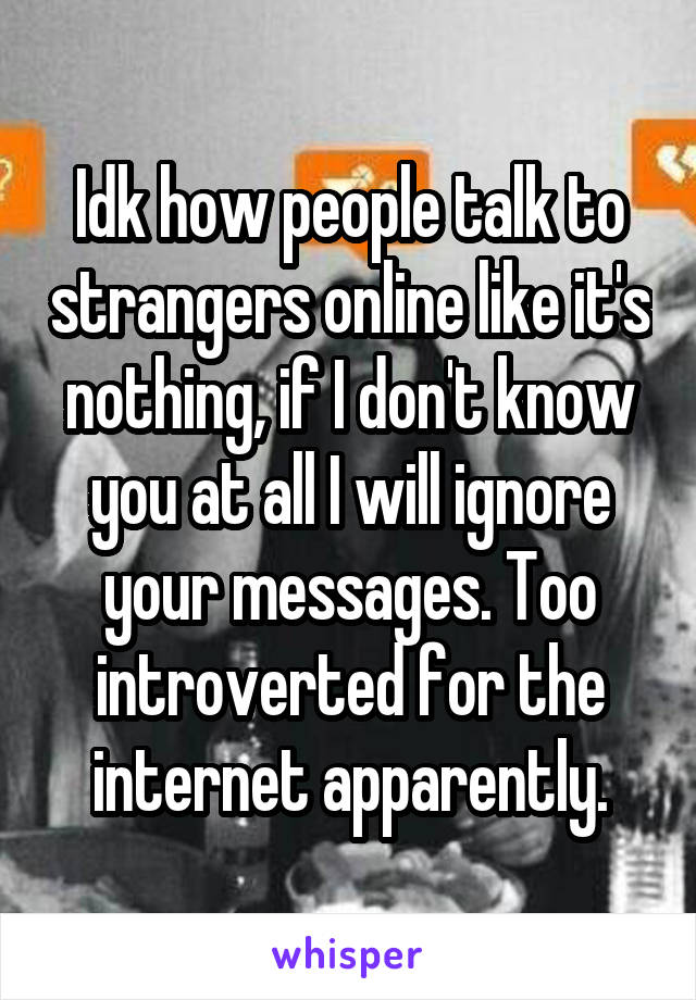 Idk how people talk to strangers online like it's nothing, if I don't know you at all I will ignore your messages. Too introverted for the internet apparently.