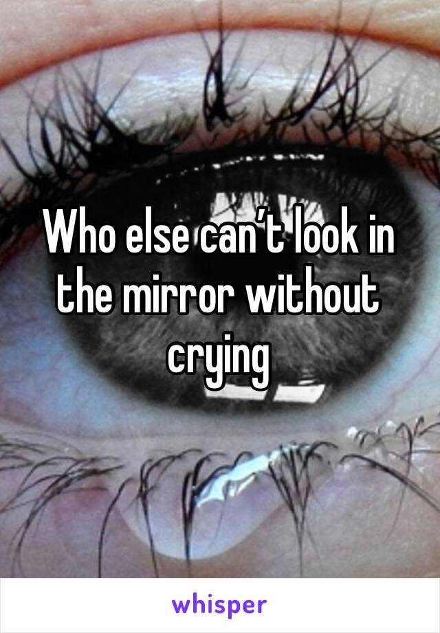 Who else can't look in the mirror without crying
