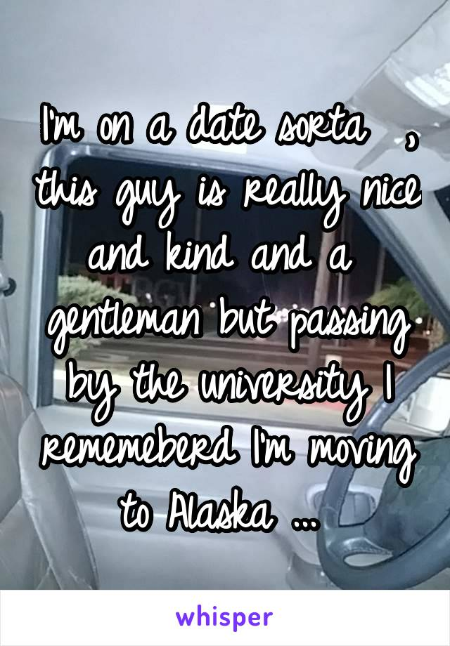 I'm on a date sorta  , this guy is really nice and kind and a  gentleman but passing by the university I rememeberd I'm moving to Alaska ...