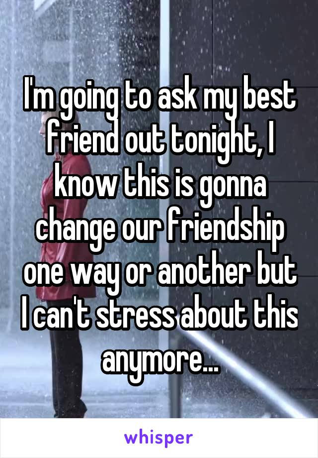 I'm going to ask my best friend out tonight, I know this is gonna change our friendship one way or another but I can't stress about this anymore...