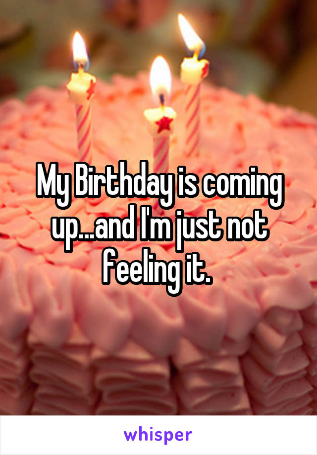 My Birthday is coming up...and I'm just not feeling it.