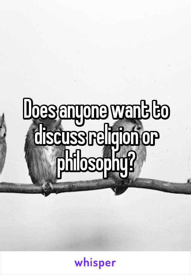 Does anyone want to discuss religion or philosophy?