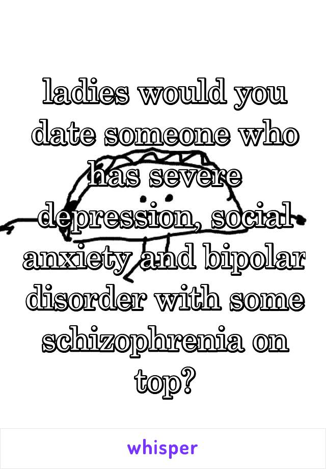 ladies would you date someone who has severe depression, social anxiety and bipolar disorder with some schizophrenia on top?