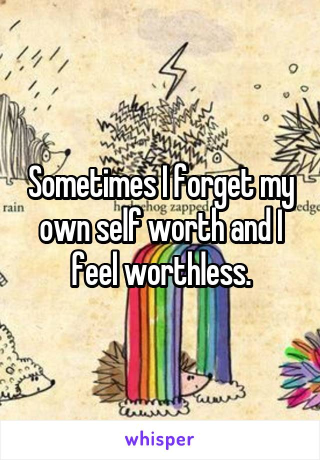 Sometimes I forget my own self worth and I feel worthless.