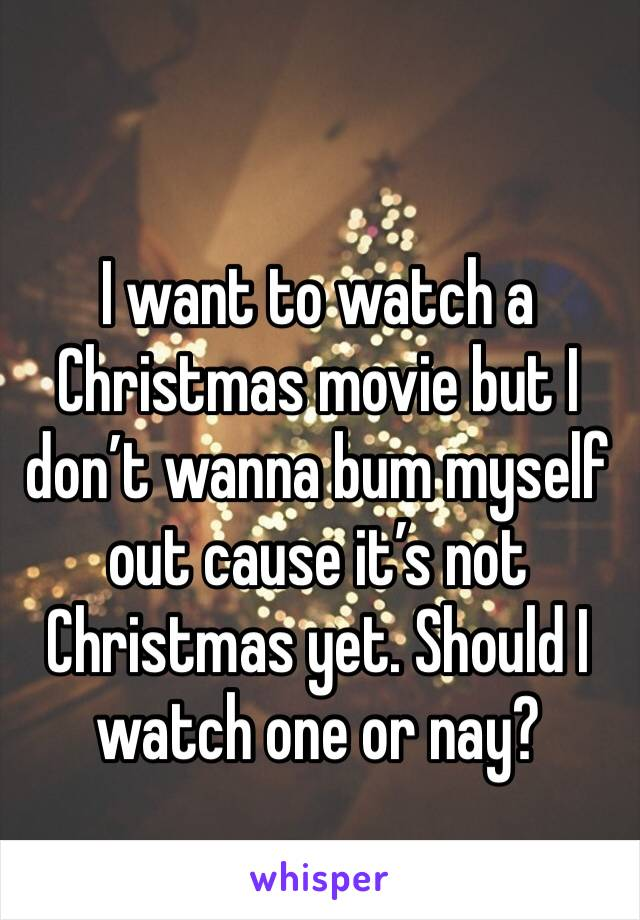 I want to watch a Christmas movie but I don't wanna bum myself out cause it's not Christmas yet. Should I watch one or nay?