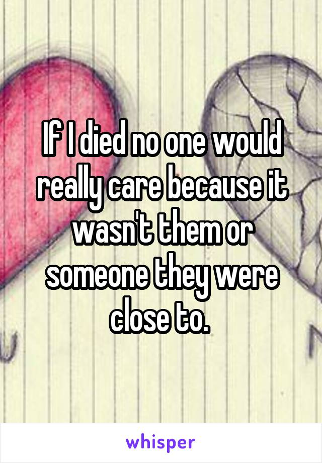 If I died no one would really care because it wasn't them or someone they were close to.