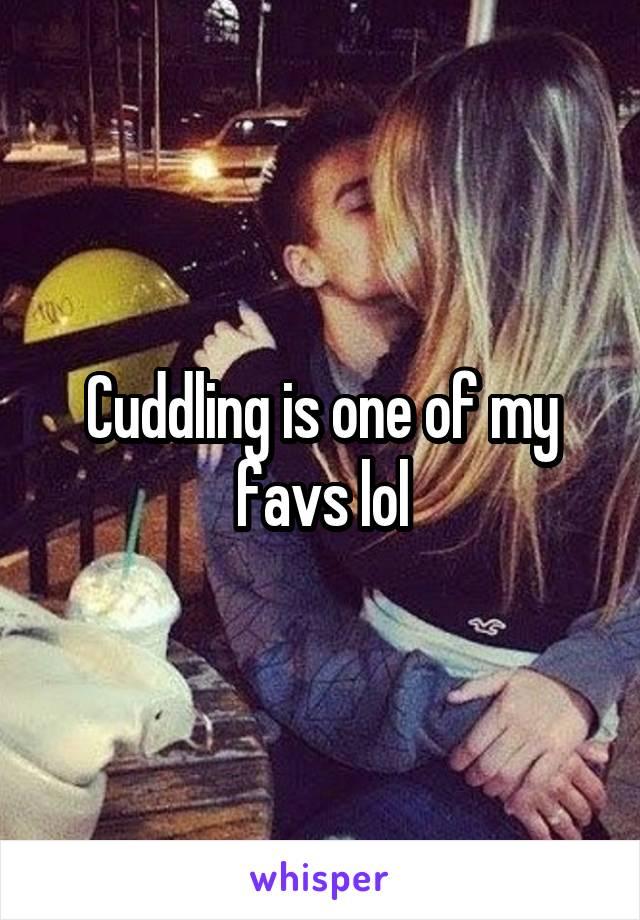 Cuddling is one of my favs lol