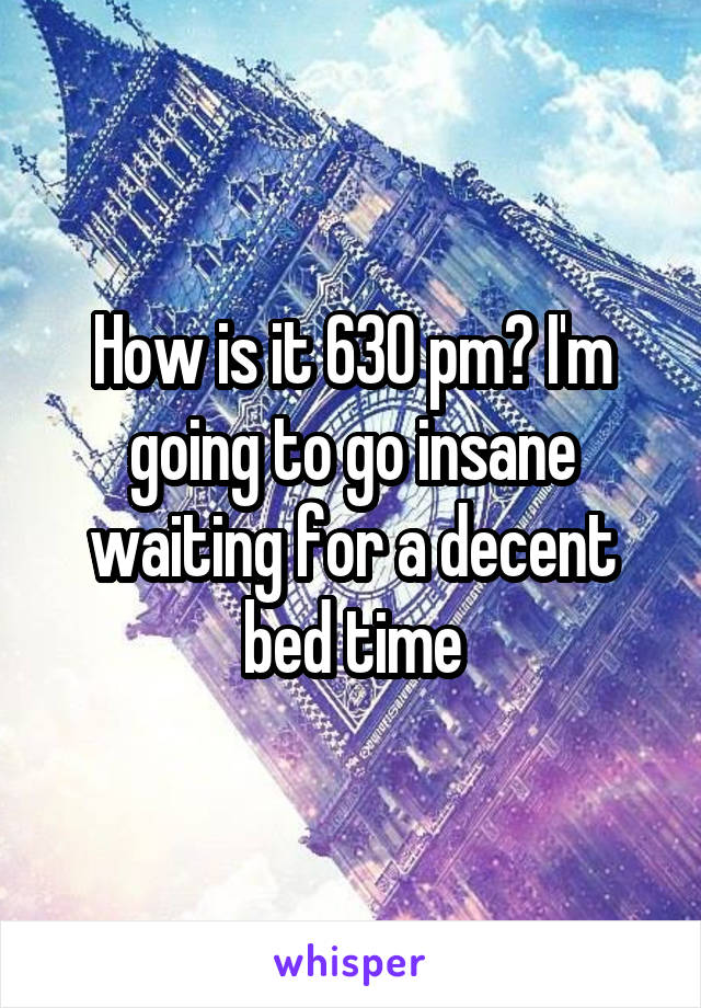 How is it 630 pm? I'm going to go insane waiting for a decent bed time