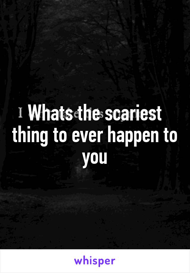 Whats the scariest thing to ever happen to you