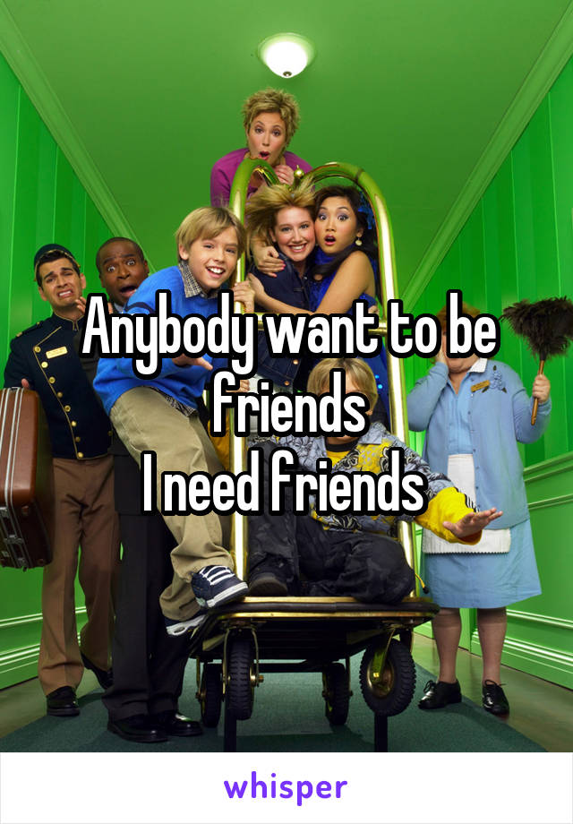 Anybody want to be friends I need friends