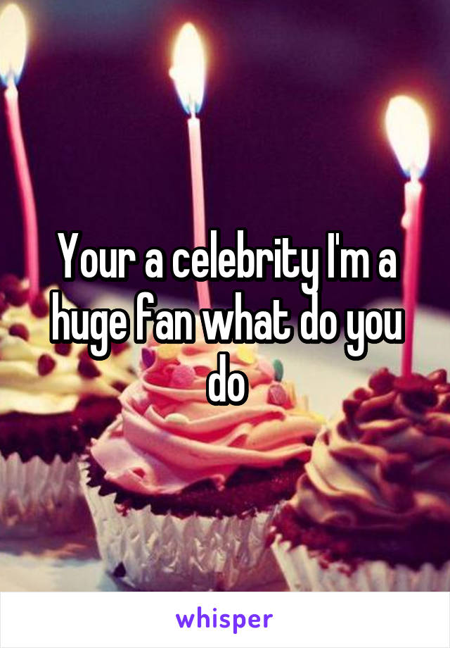 Your a celebrity I'm a huge fan what do you do