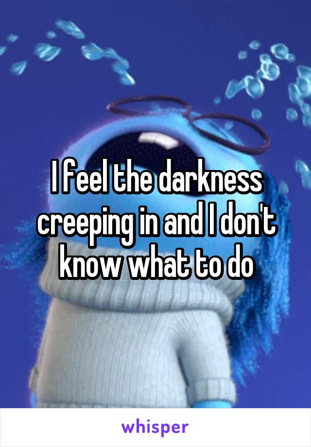 I feel the darkness creeping in and I don't know what to do