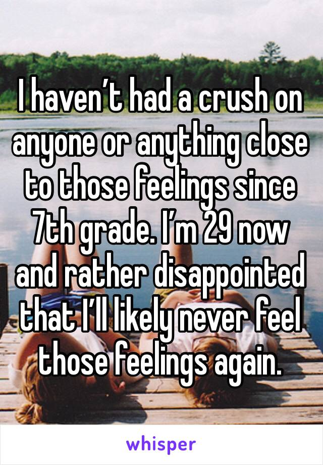 I haven't had a crush on anyone or anything close to those feelings since 7th grade. I'm 29 now and rather disappointed that I'll likely never feel those feelings again.