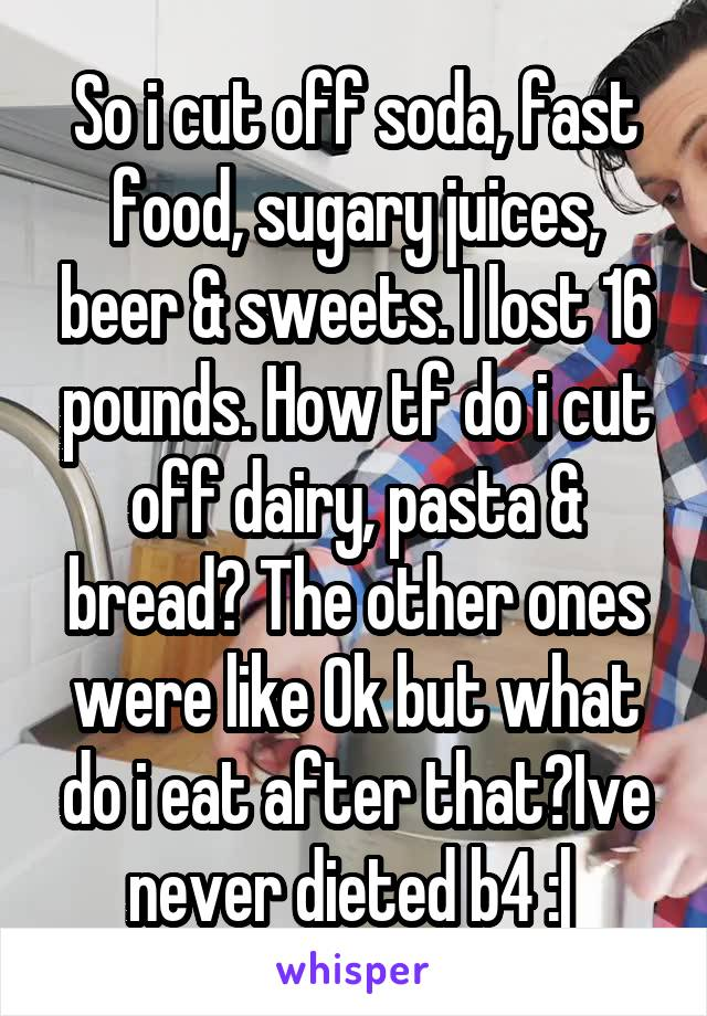 So i cut off soda, fast food, sugary juices, beer & sweets. I lost 16 pounds. How tf do i cut off dairy, pasta & bread? The other ones were like Ok but what do i eat after that?Ive never dieted b4 :|