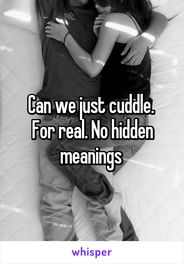 Can we just cuddle.  For real. No hidden meanings
