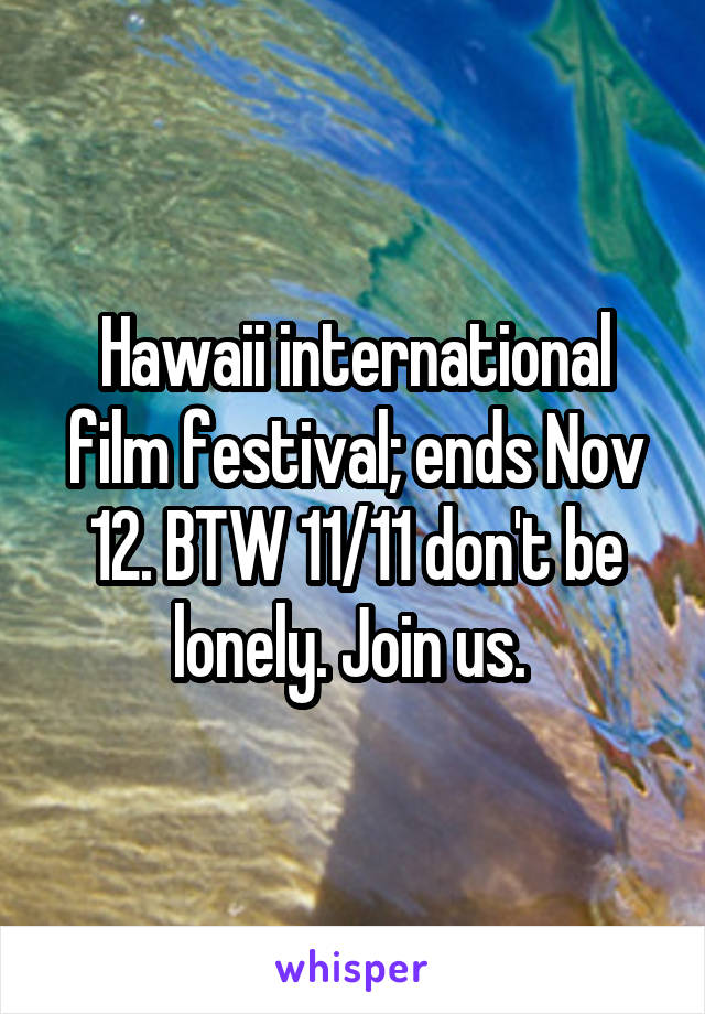Hawaii international film festival; ends Nov 12. BTW 11/11 don't be lonely. Join us.