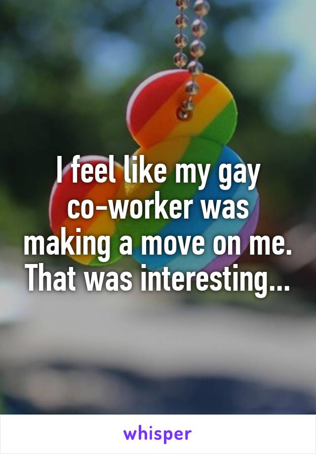 I feel like my gay co-worker was making a move on me. That was interesting...