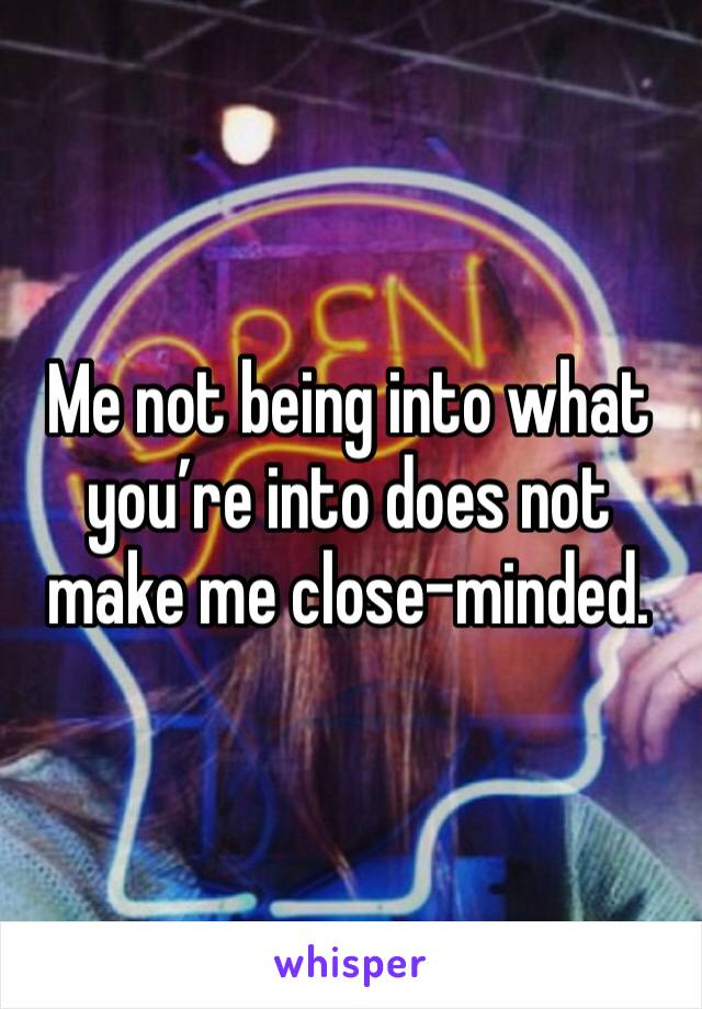 Me not being into what you're into does not make me close-minded.