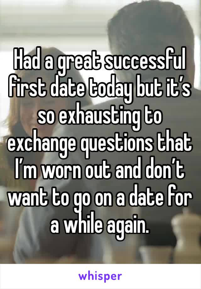 Had a great successful first date today but it's so exhausting to exchange questions that I'm worn out and don't want to go on a date for a while again.